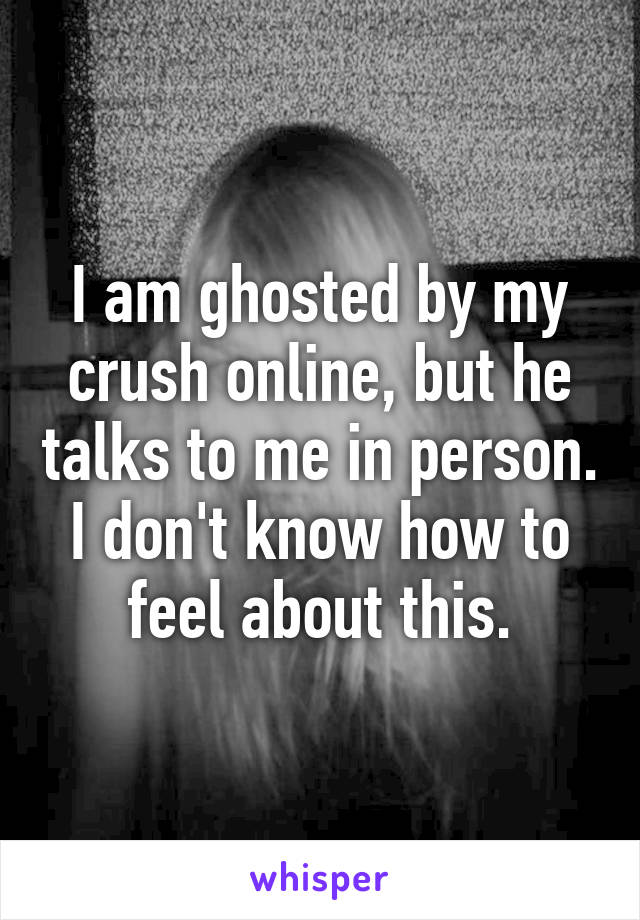 I am ghosted by my crush online, but he talks to me in person. I don't know how to feel about this.