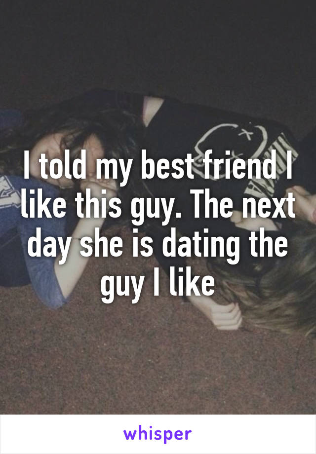I told my best friend I like this guy. The next day she is dating the guy I like