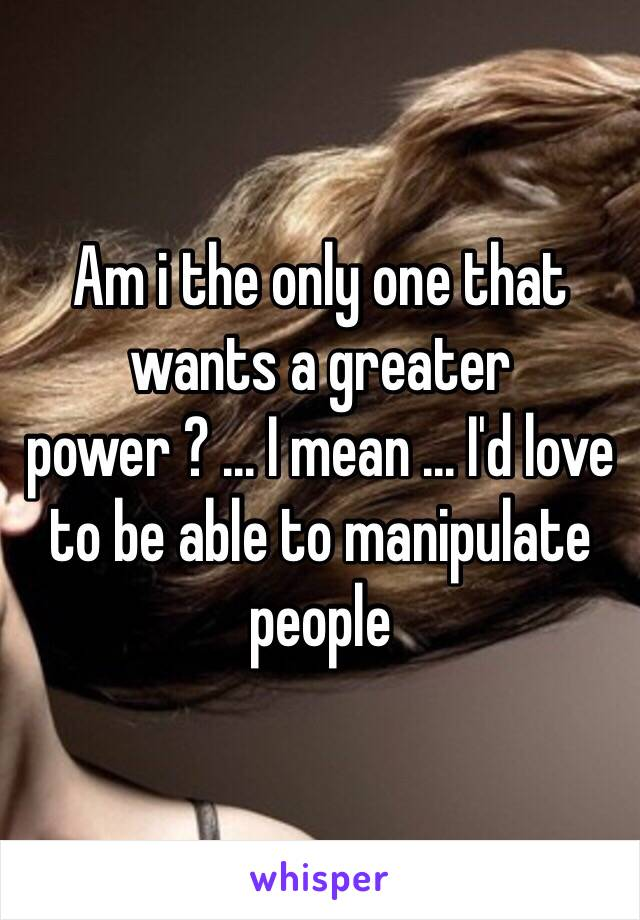 Am i the only one that wants a greater power ? ... I mean ... I'd love to be able to manipulate people