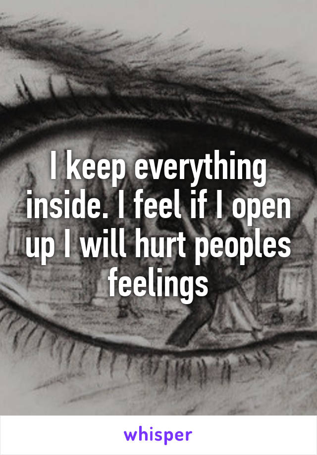 I keep everything inside. I feel if I open up I will hurt peoples feelings