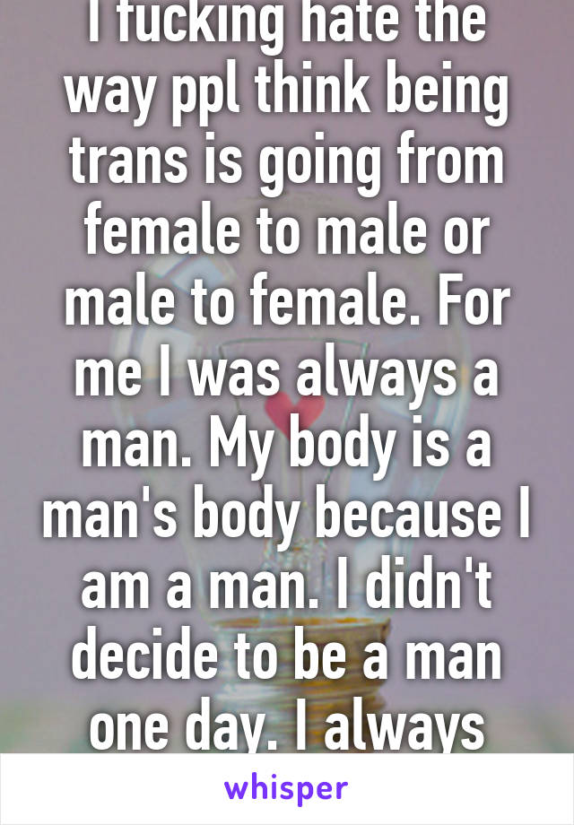 I fucking hate the way ppl think being trans is going from female to male or male to female. For me I was always a man. My body is a man's body because I am a man. I didn't decide to be a man one day. I always was.