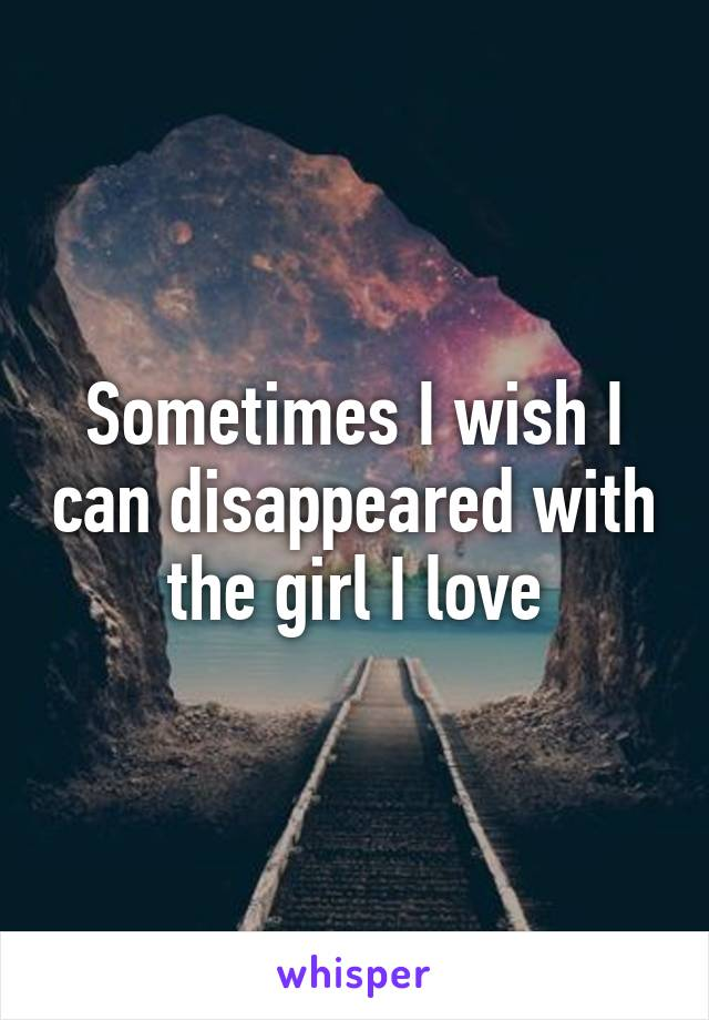 Sometimes I wish I can disappeared with the girl I love