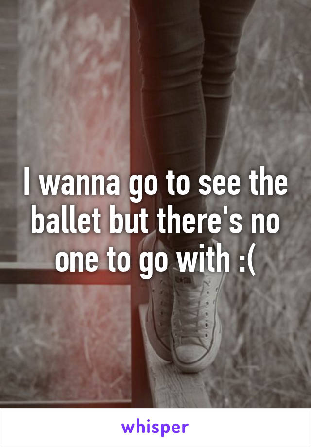 I wanna go to see the ballet but there's no one to go with :(