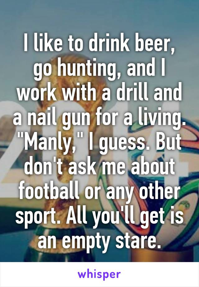 """I like to drink beer, go hunting, and I work with a drill and a nail gun for a living. """"Manly,"""" I guess. But don't ask me about football or any other sport. All you'll get is an empty stare."""