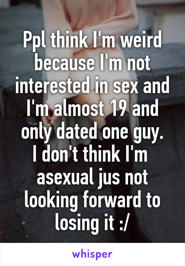 Ppl think I'm weird because I'm not interested in sex and I'm almost 19 and only dated one guy. I don't think I'm  asexual jus not looking forward to losing it :/