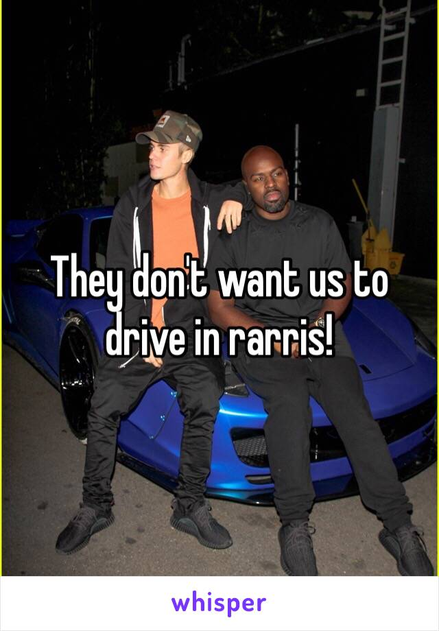 They don't want us to drive in rarris!