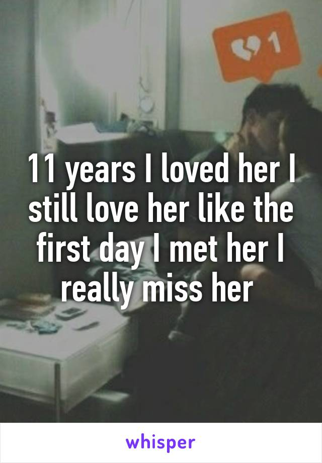 11 years I loved her I still love her like the first day I met her I really miss her