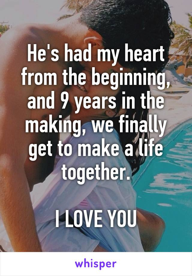 He's had my heart from the beginning, and 9 years in the making, we finally get to make a life together.  I LOVE YOU