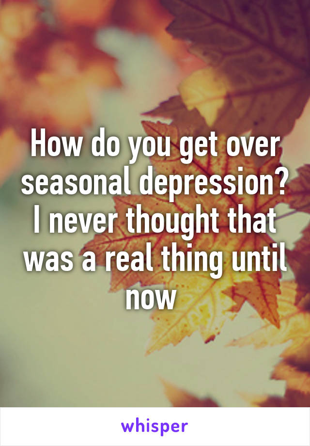 How do you get over seasonal depression? I never thought that was a real thing until now