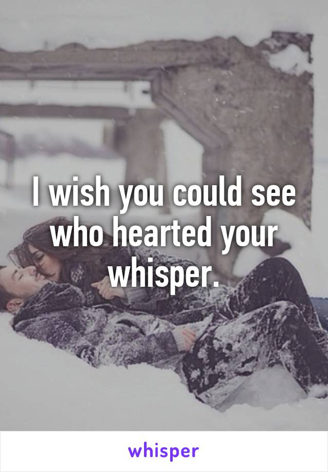 I wish you could see who hearted your whisper.