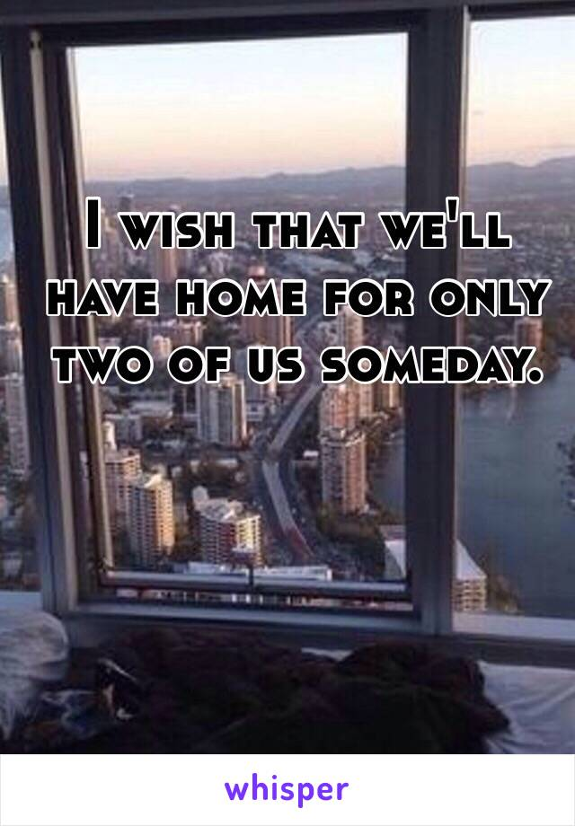I wish that we'll have home for only two of us someday.