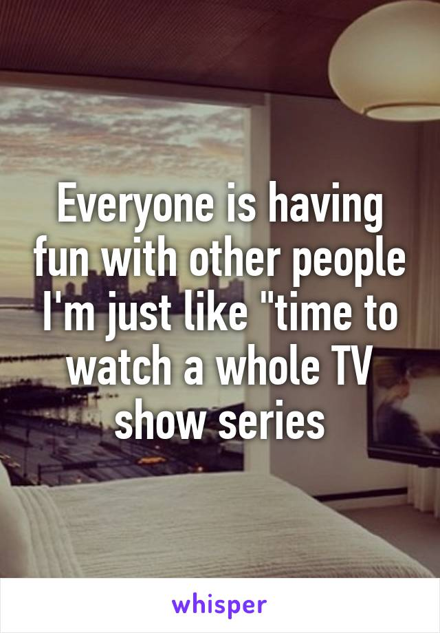 "Everyone is having fun with other people I'm just like ""time to watch a whole TV show series"