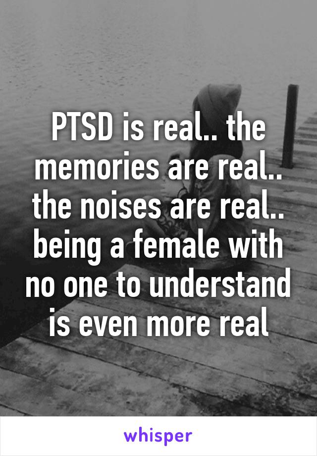 PTSD is real.. the memories are real.. the noises are real.. being a female with no one to understand is even more real