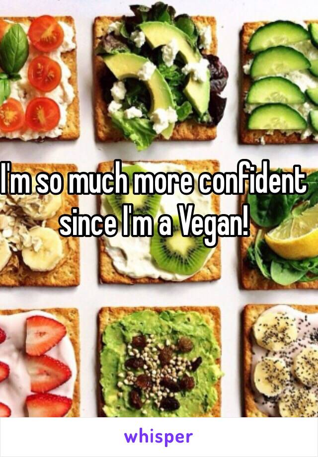 I'm so much more confident since I'm a Vegan!