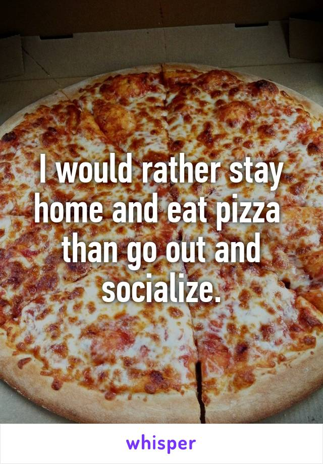 I would rather stay home and eat pizza  than go out and socialize.