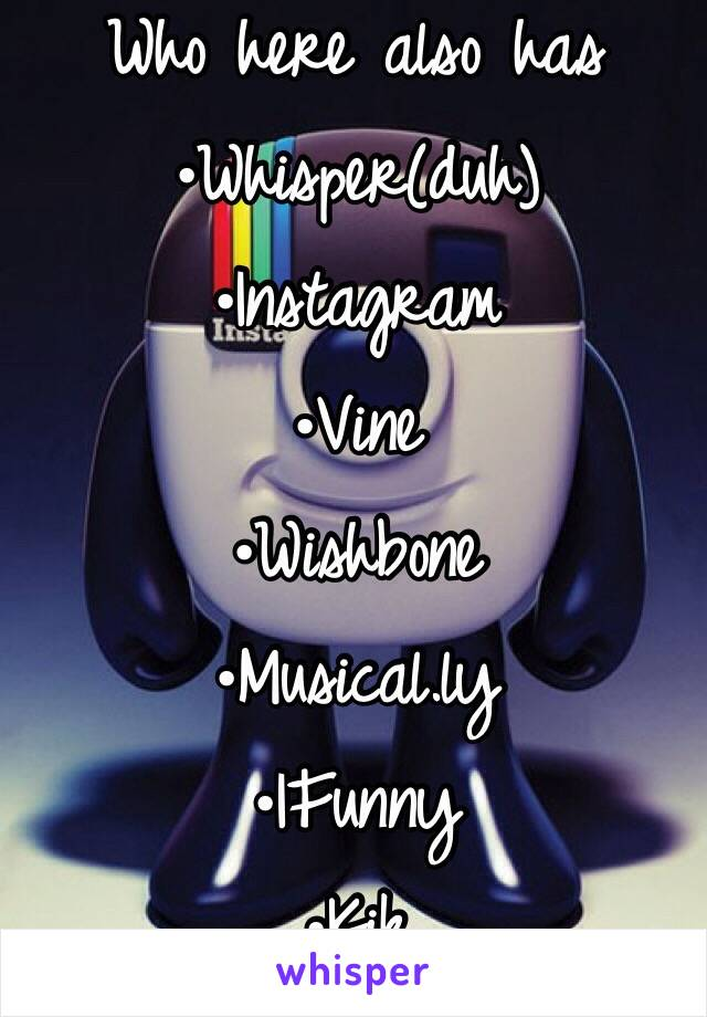 Who here also has  •Whisper(duh) •Instagram •Vine •Wishbone •Musical.ly •IFunny •Kik