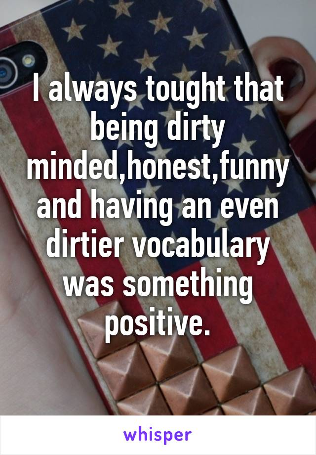 I always tought that being dirty minded,honest,funny and having an even dirtier vocabulary was something positive.