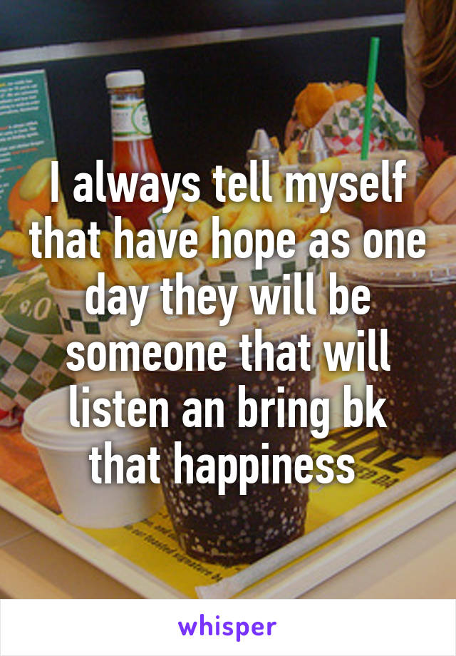 I always tell myself that have hope as one day they will be someone that will listen an bring bk that happiness