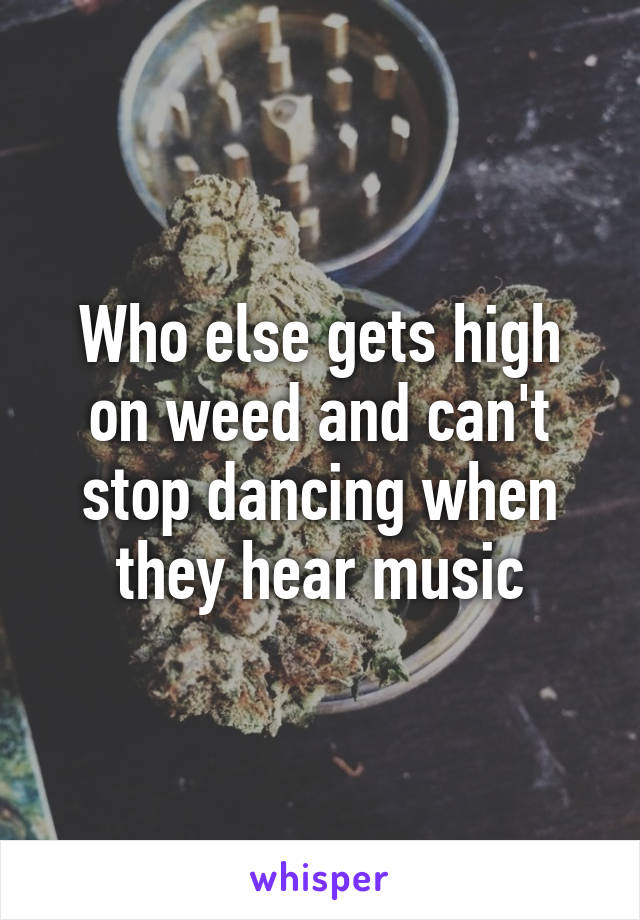Who else gets high on weed and can't stop dancing when they hear music