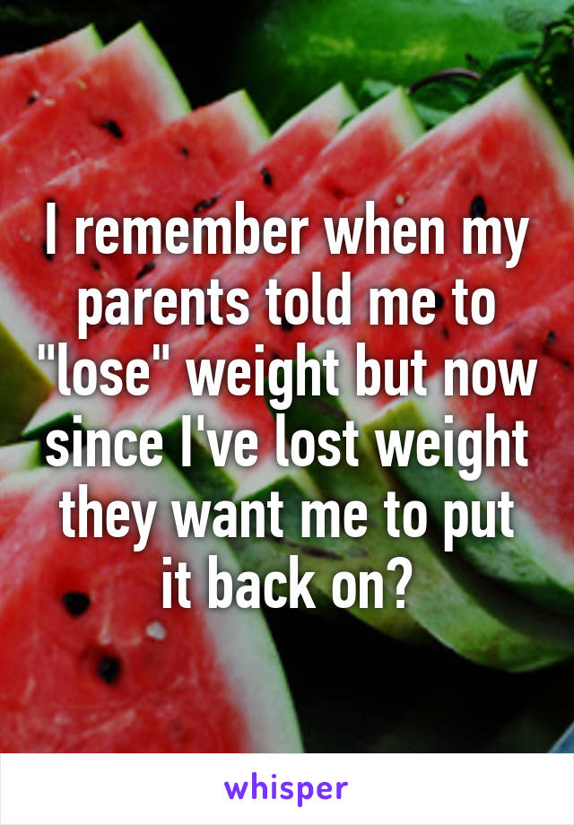 """I remember when my parents told me to """"lose"""" weight but now since I've lost weight they want me to put it back on?"""