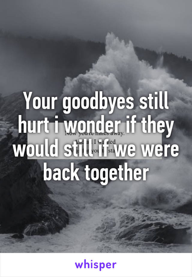 Your goodbyes still hurt i wonder if they would still if we were back together