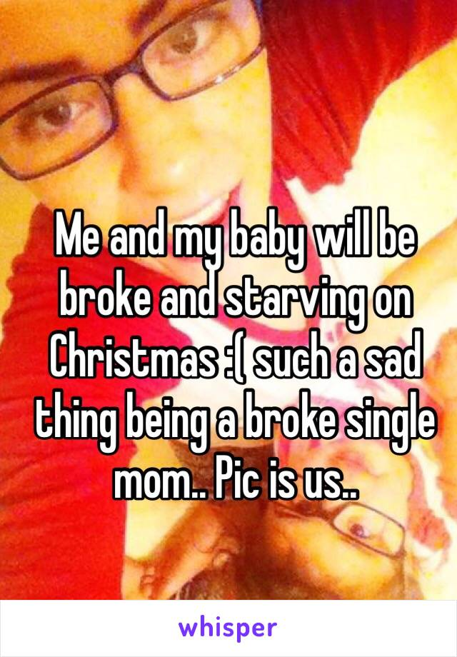 Me and my baby will be broke and starving on Christmas :( such a sad thing being a broke single mom.. Pic is us..