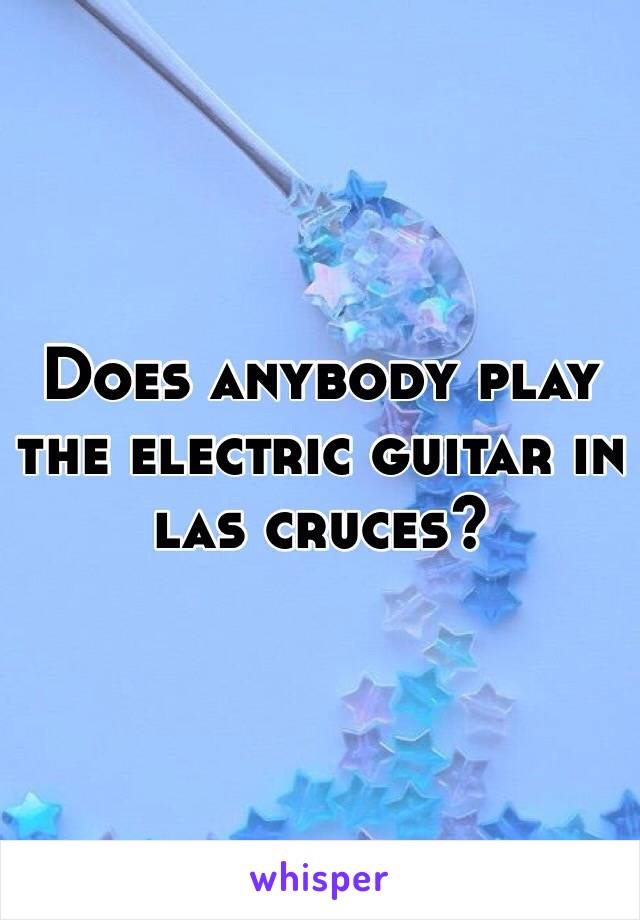 Does anybody play the electric guitar in las cruces?
