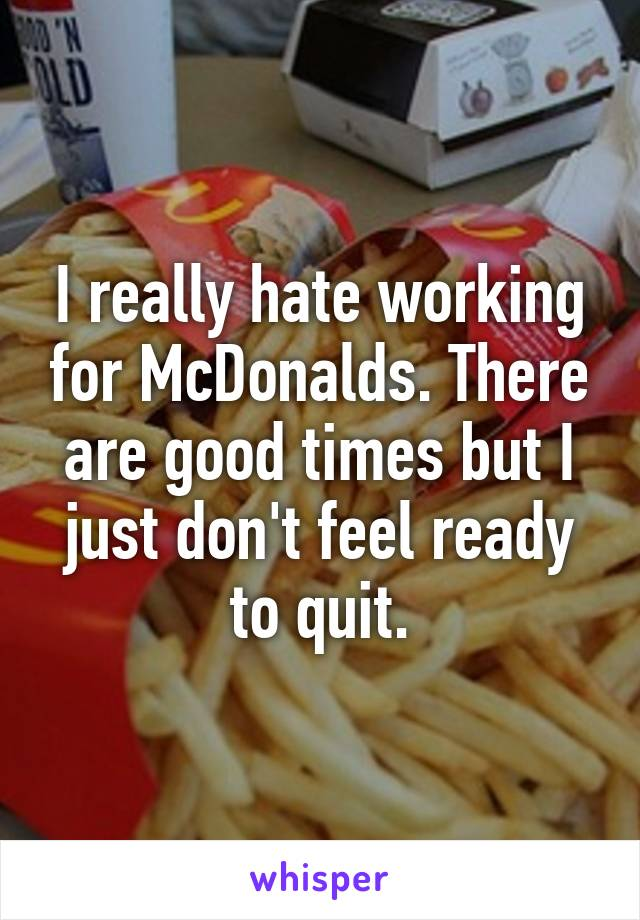 I really hate working for McDonalds. There are good times but I just don't feel ready to quit.