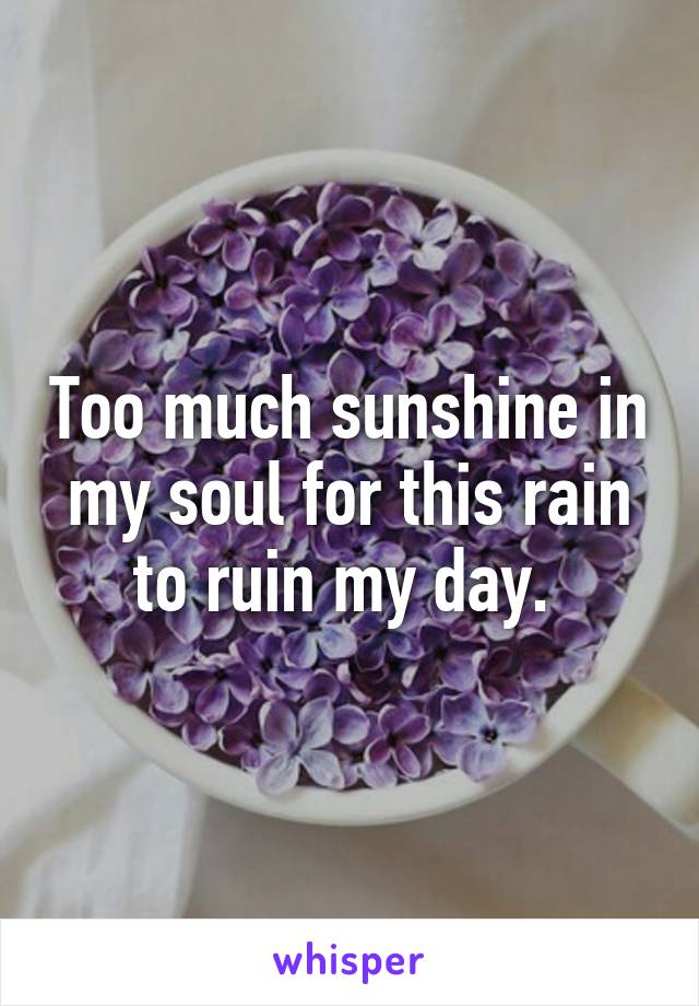 Too much sunshine in my soul for this rain to ruin my day.