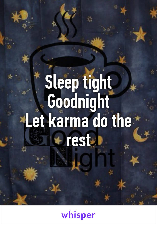 Sleep tight Goodnight Let karma do the rest