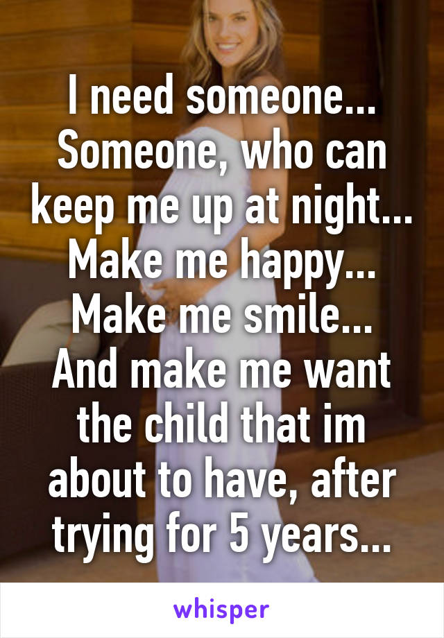I need someone... Someone, who can keep me up at night... Make me happy... Make me smile... And make me want the child that im about to have, after trying for 5 years...
