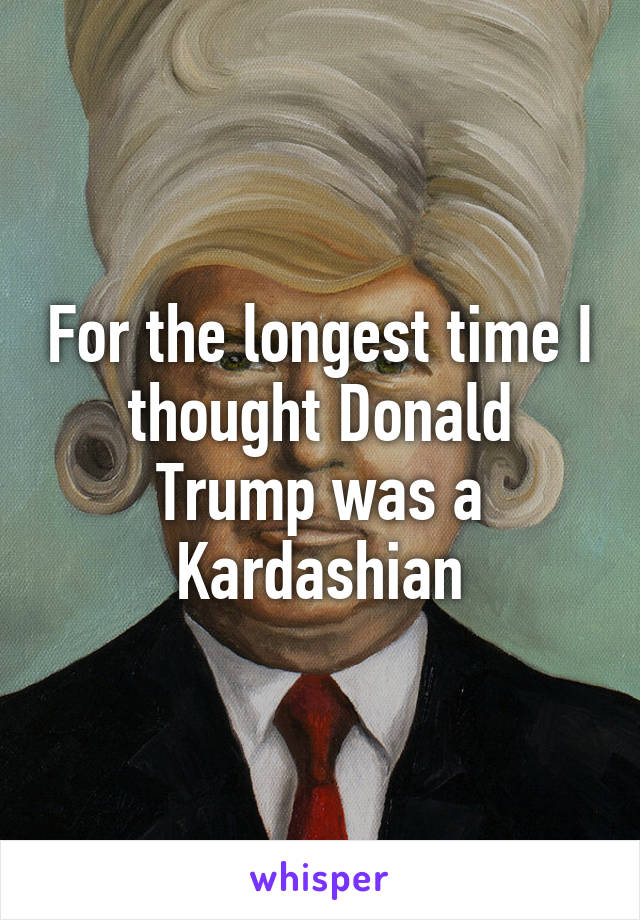 For the longest time I thought Donald Trump was a Kardashian