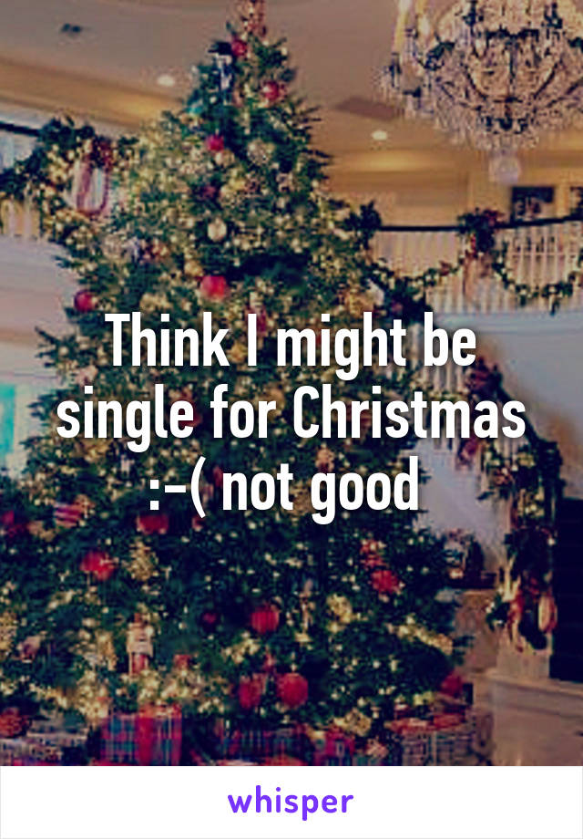 Think I might be single for Christmas :-( not good