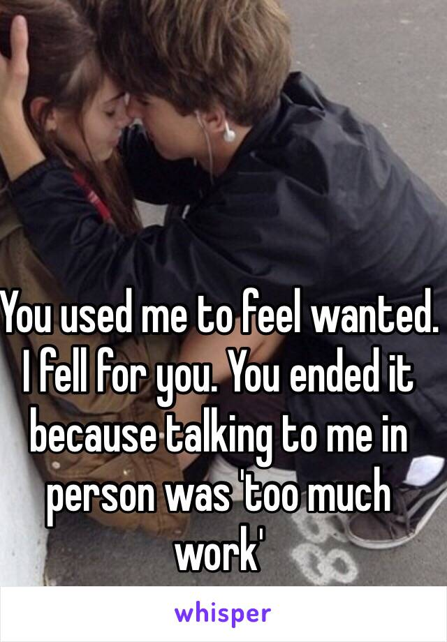 You used me to feel wanted. I fell for you. You ended it because talking to me in person was 'too much work'