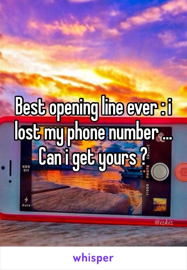Best opening line ever : i lost my phone number ... Can i get yours ?