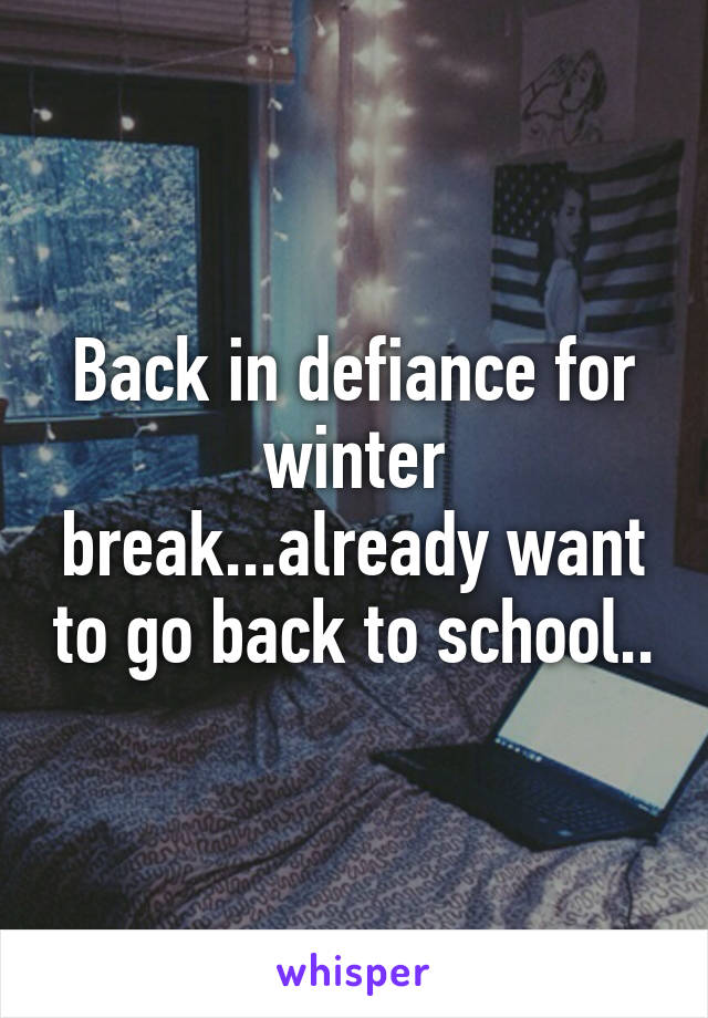 Back in defiance for winter break...already want to go back to school..