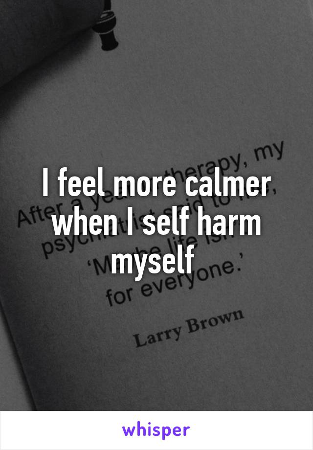 I feel more calmer when I self harm myself