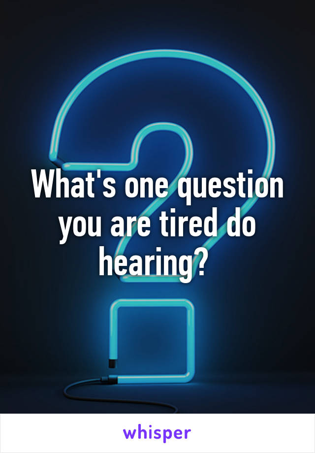 What's one question you are tired do hearing?