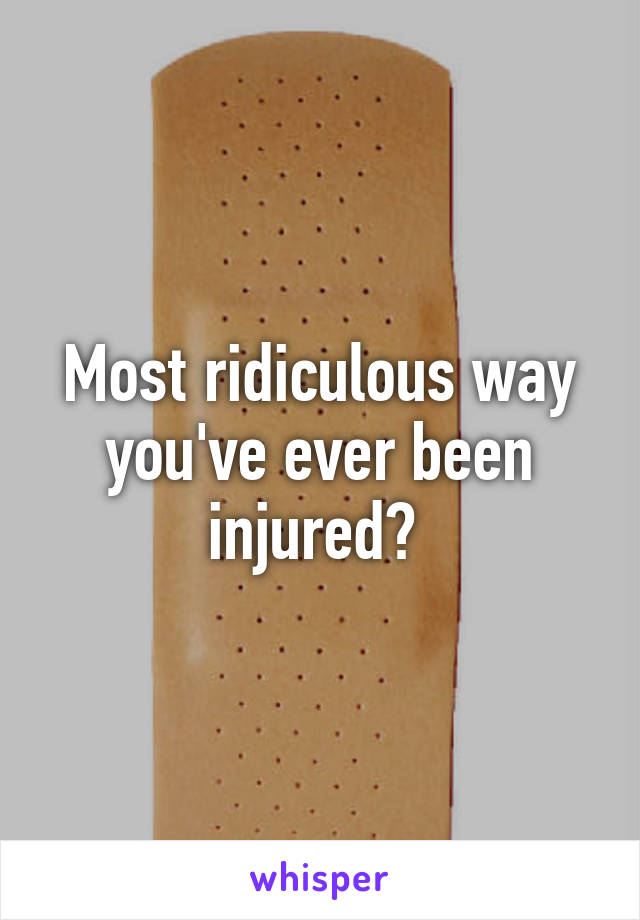 Most ridiculous way you've ever been injured?