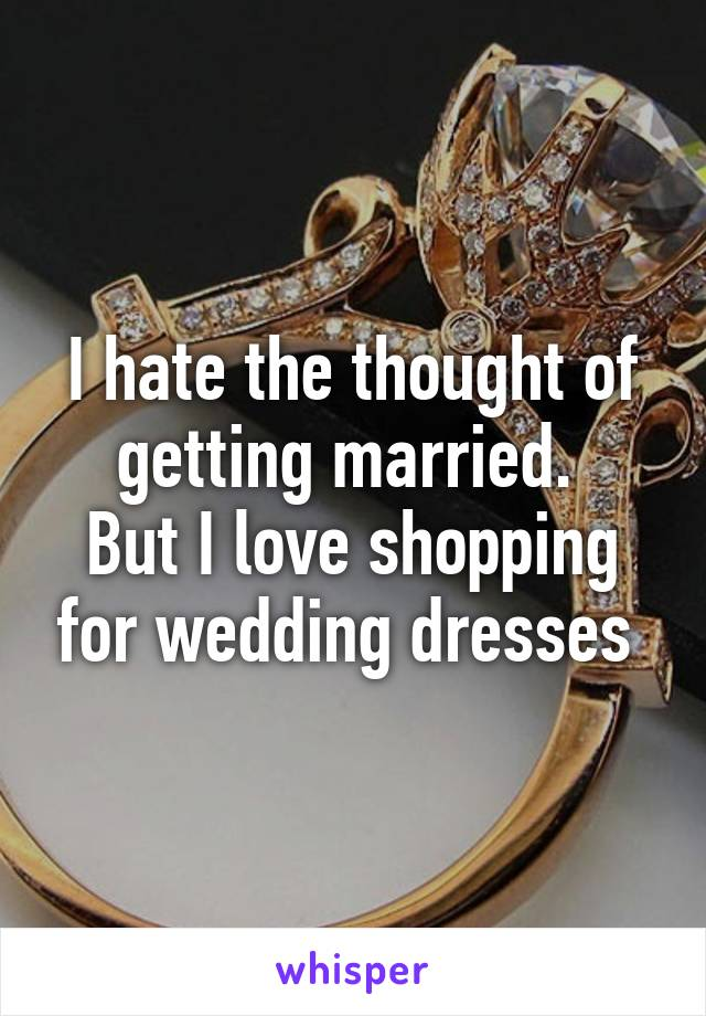 I hate the thought of getting married.  But I love shopping for wedding dresses