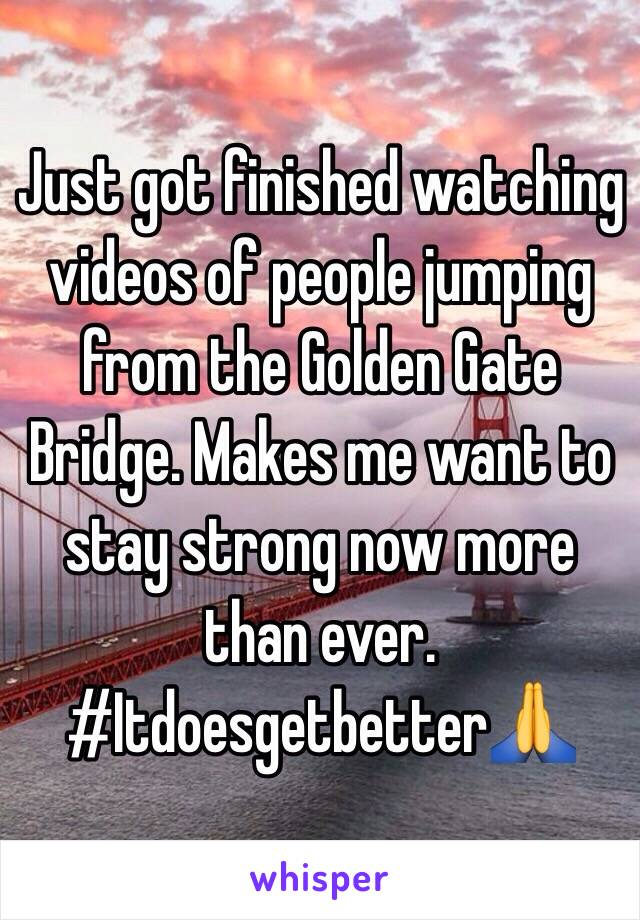 Just got finished watching videos of people jumping from the Golden Gate Bridge. Makes me want to stay strong now more than ever. #Itdoesgetbetter🙏