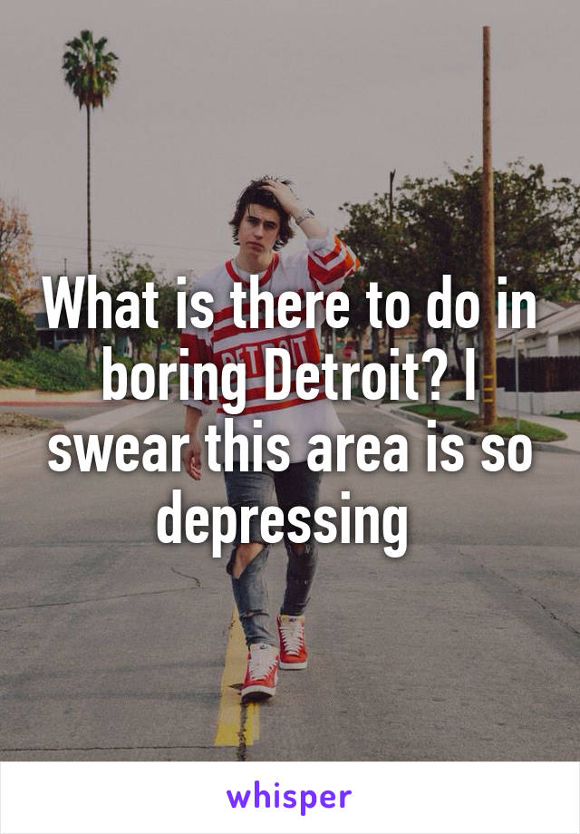 What is there to do in boring Detroit? I swear this area is so depressing