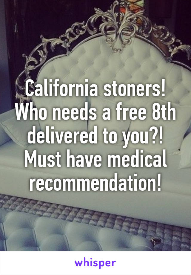 California stoners! Who needs a free 8th delivered to you?! Must have medical recommendation!