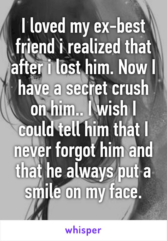 I loved my ex-best friend i realized that after i lost him. Now I have a secret crush on him.. I wish I could tell him that I never forgot him and that he always put a smile on my face.