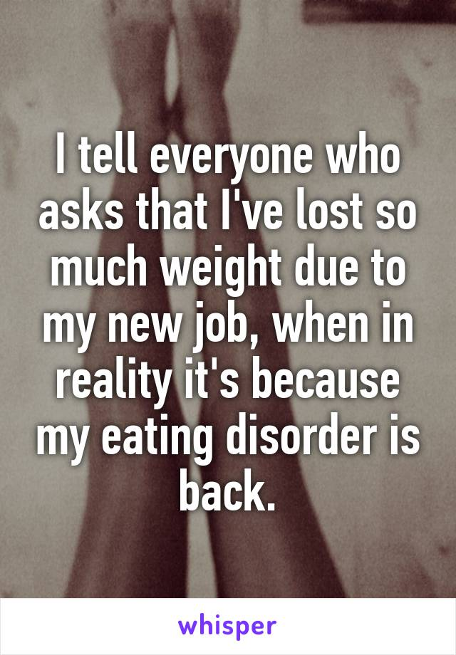 I tell everyone who asks that I've lost so much weight due to my new job, when in reality it's because my eating disorder is back.