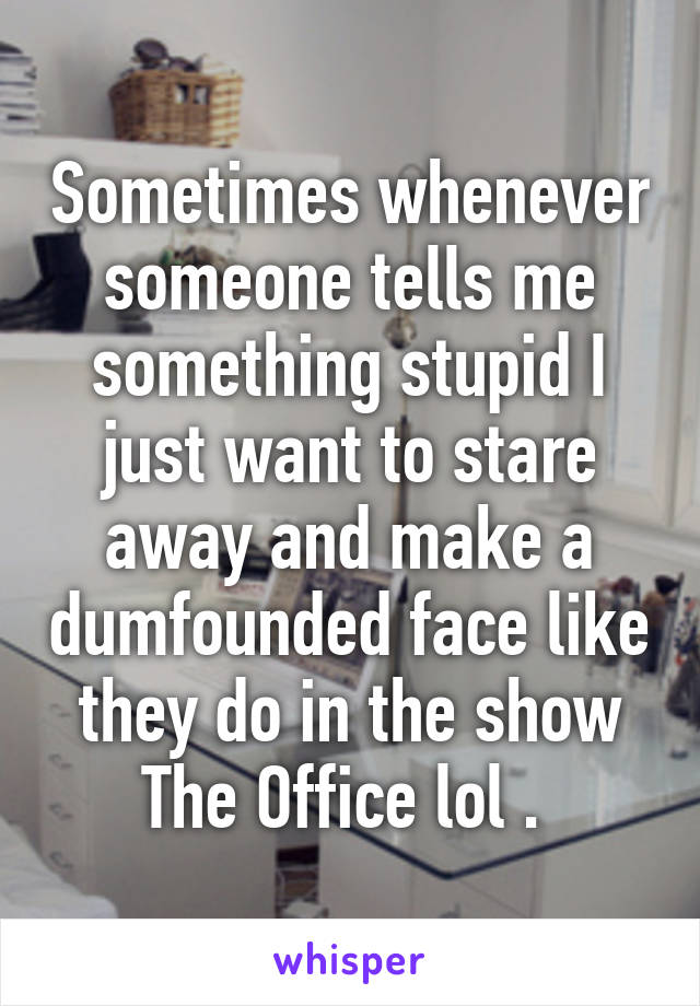 Sometimes whenever someone tells me something stupid I just want to stare away and make a dumfounded face like they do in the show The Office lol .