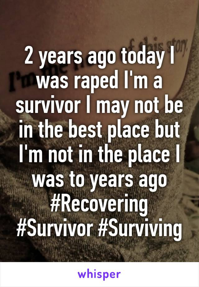2 years ago today I was raped I'm a survivor I may not be in the best place but I'm not in the place I was to years ago #Recovering #Survivor #Surviving