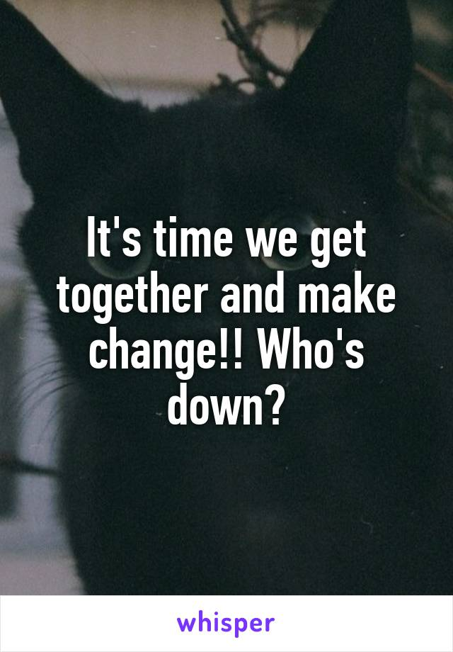 It's time we get together and make change!! Who's down?