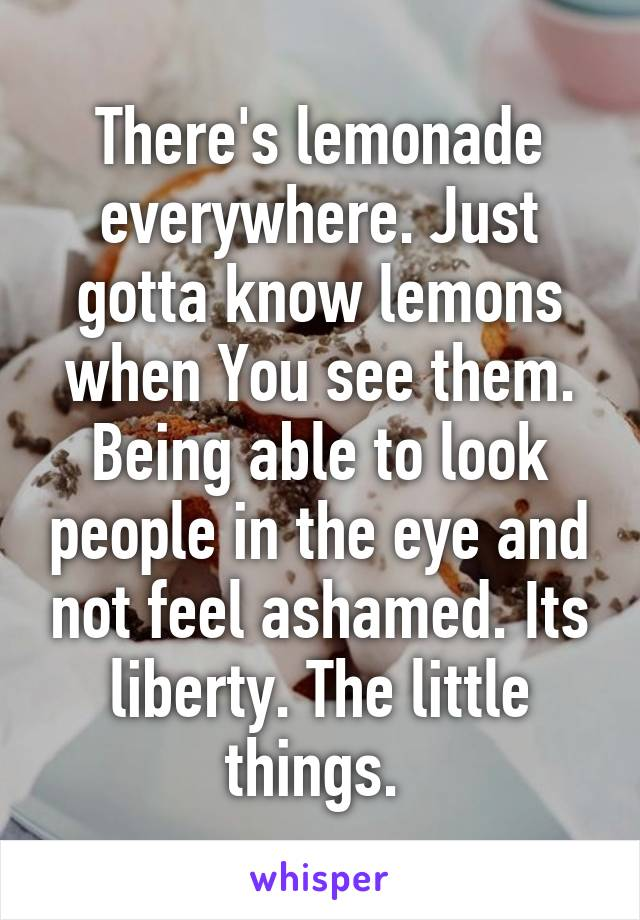 There's lemonade everywhere. Just gotta know lemons when You see them. Being able to look people in the eye and not feel ashamed. Its liberty. The little things.
