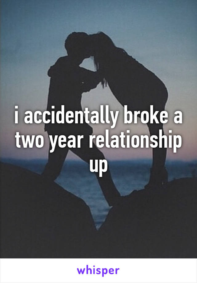 i accidentally broke a two year relationship up